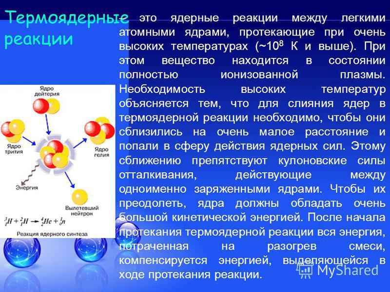 Термоядерные реакции – это ядерные реакции между легкими атомными ядрами, протекающие при очень высоких температурах (~10 8 К и выше). При этом вещество находится в состоянии полностью ионизованной плазмы. Необходимость высоких температур объясняется