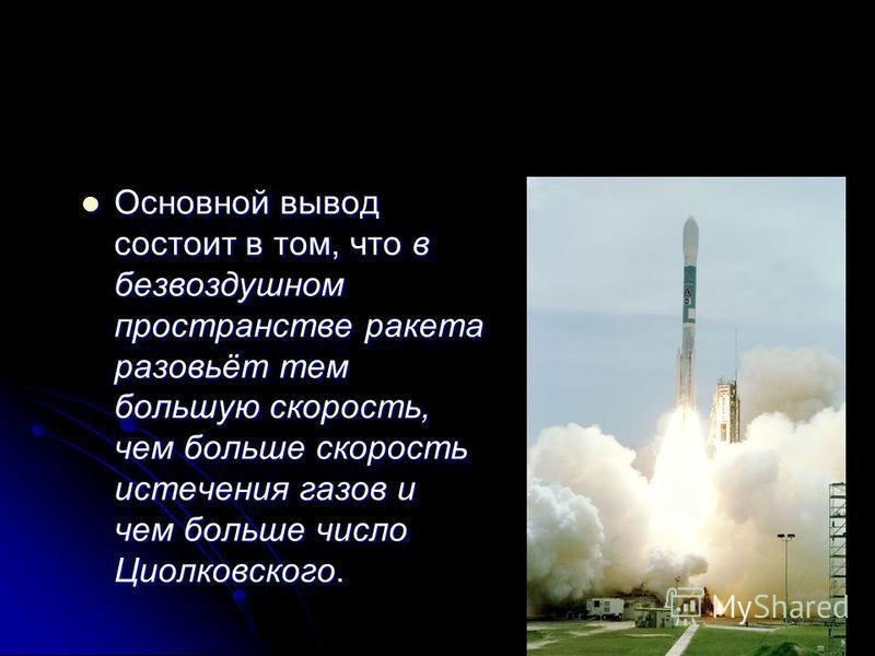 Основной вывод состоит в том, что в безвоздушном пространстве ракета разовьёт тем большую скорость, чем больше скорость истечения газов и чем больше число Циолковского. Основной вывод состоит в том, что в безвоздушном пространстве ракета разовьёт тем