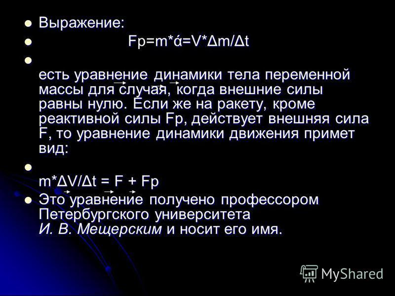 Выражение: Выражение: Fm*ά=V*Δm/Δt Fр=m*ά=V*Δm/Δt есть уравнение динамики тела переменной массы для случая, когда внешние силы равны нулю. Если же на ракету, кроме реактивной силы Fp, действует внешняя сила F, то уравнение динамики движения примет ви