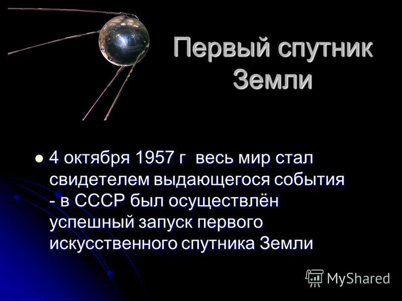 Первый спутник Земли 4 октября 1957 г весь мир стал свидетелем выдающегося события - в СССР был осуществлён успешный запуск первого искусственного спутника Земли 4 октября 1957 г весь мир стал свидетелем выдающегося события - в СССР был осуществлён у