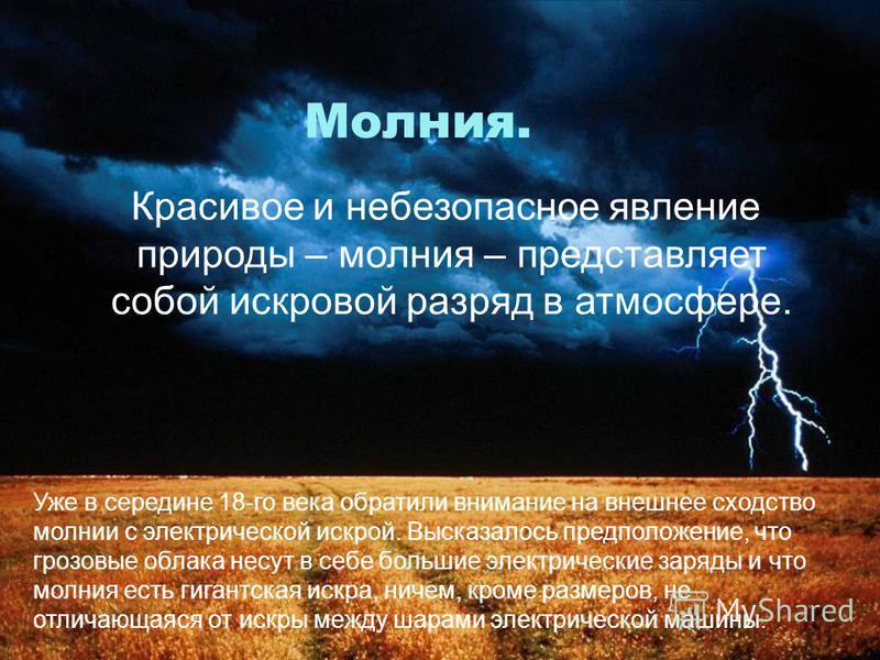 Молния. Красивое и небезопасное явление природы – молния – представляет собой искровой разряд в атмосфере. Уже в середине 18-го века обратили внимание на внешнее сходство молнии с электрической искрой. Высказалось предположение, что грозовые облака н
