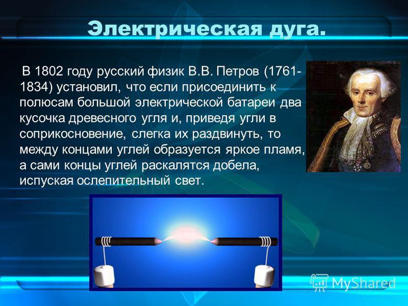 Электрическая дуга. В 1802 году русский физик В.В. Петров (1761- 1834) установил, что если присоединить к полюсам большой электрической батареи два кусочка древесного угля и, приведя угли в соприкосновение, слегка их раздвинуть, то между концами угле