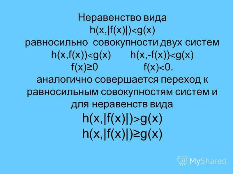 Неравенство вида h(x,|f(x)|) ˂ g(x) равносильно совокупности двух систем h(x,f(x)) ˂ g(x) h(x,-f(x)) ˂ g(x) f(x)0 f(x) ˂ 0. аналогично совершается переход к равносильным совокупностям систем и для неравенств вида h(x,|f(x)|) ˃ g(x) h(x,|f(x)|)g(x)