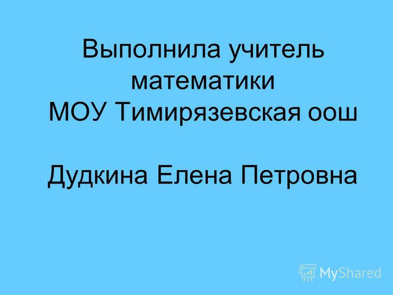 Выполнила учитель математики МОУ Тимирязевская оош Дудкина Елена Петровна