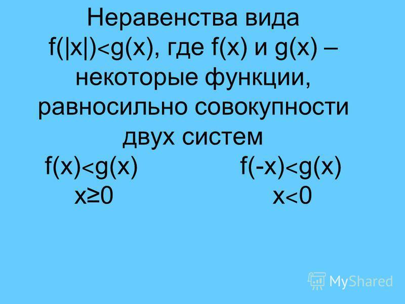 Неравенства вида f(|x|) ˂ g(x), где f(x) и g(x) – некоторые функции, равносильно совокупности двух систем f(x) ˂ g(x) f(-x) ˂ g(x) х 0 х ˂ 0