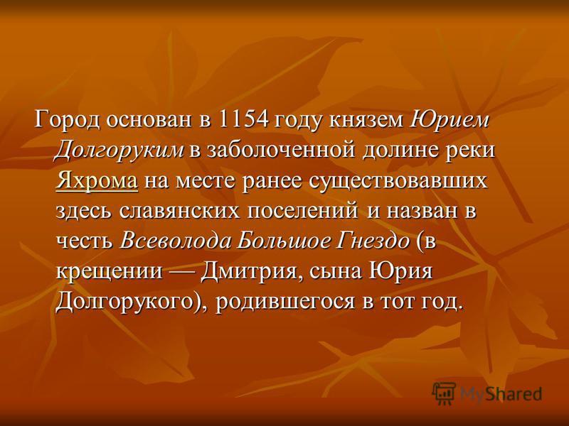 Город основан в 1154 году князем Юрием Долгоруким в заболоченной долине реки Яхрома на месте ранее существовавших здесь славянских поселений и назван в честь Всеволода Большое Гнездо (в крещении Дмитрия, сына Юрия Долгорукого), родившегося в тот год.