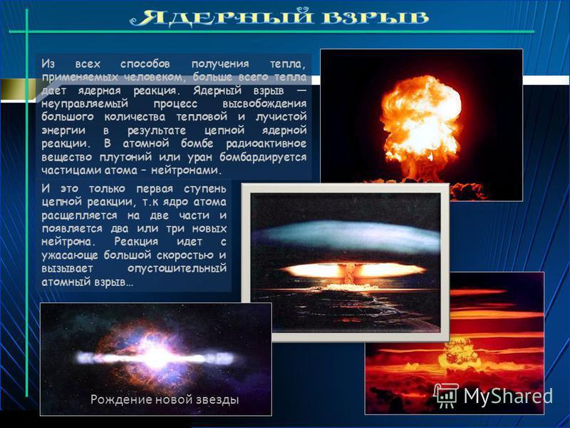 Из всех способов получения тепла, применяемых человеком, больше всего тепла дает ядерная реакция. Ядерный взрыв неуправляемый процесс высвобождения большого количества тепловой и лучистой энергии в результате цепной ядерной реакции. В атомной бомбе р