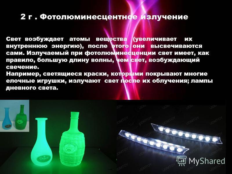 2 г. Фотолюминесцентное излучение Свет возбуждает атомы вещества (увеличивает их внутреннюю энергию), после этого они высвечиваются сами. Излучаемый при фотолюминесценции свет имеет, как правило, большую длину волны, чем свет, возбуждающий свечение.