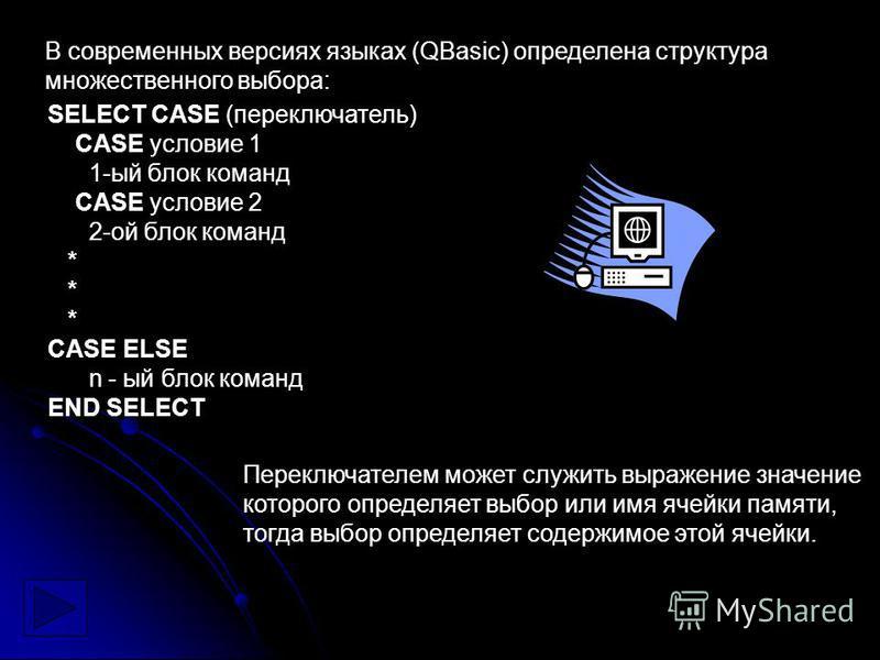 В современных версиях языках (QBasic) определена структура множественного выбора: SELECT CASE (переключатель) CASE условие 1 1-ый блок команд CASE условие 2 2-ой блок команд * CASE ELSE n - ый блок команд END SELECT Переключателем может служить выраж