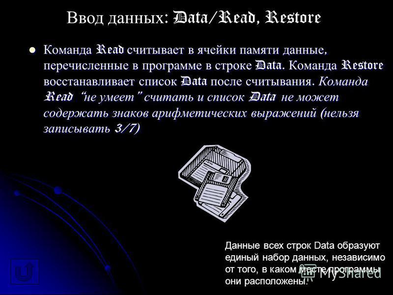 Команда Read считывает в ячейки памяти данные, перечисленные в программе в строке Data. Команда Restore восстанавливает список Data после считывания. Команда Read не умеет считать и список Data не может содержать знаков арифметических выражений ( нел