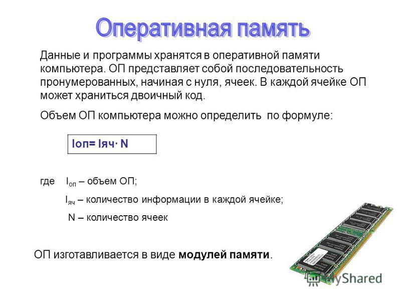 Данные и программы хранятся в оперативной памяти компьютера. ОП представляет собой последовательность пронумерованных, начиная с нуля, ячеек. В каждой ячейке ОП может храниться двоичный код. Объем ОП компьютера можно определить по формуле: где I оп –