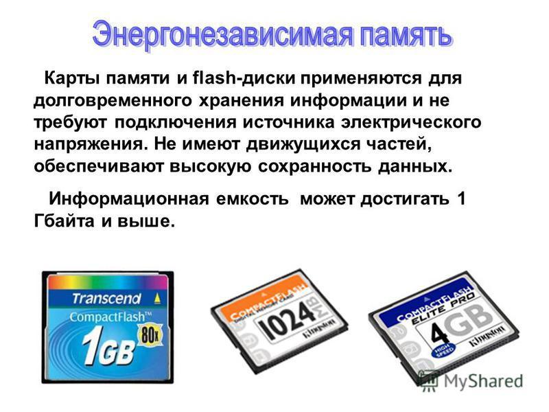 Карты памяти и flash-диски применяются для долговременного хранения информации и не требуют подключения источника электрического напряжения. Не имеют движущихся частей, обеспечивают высокую сохранность данных. Информационная емкость может достигать 1