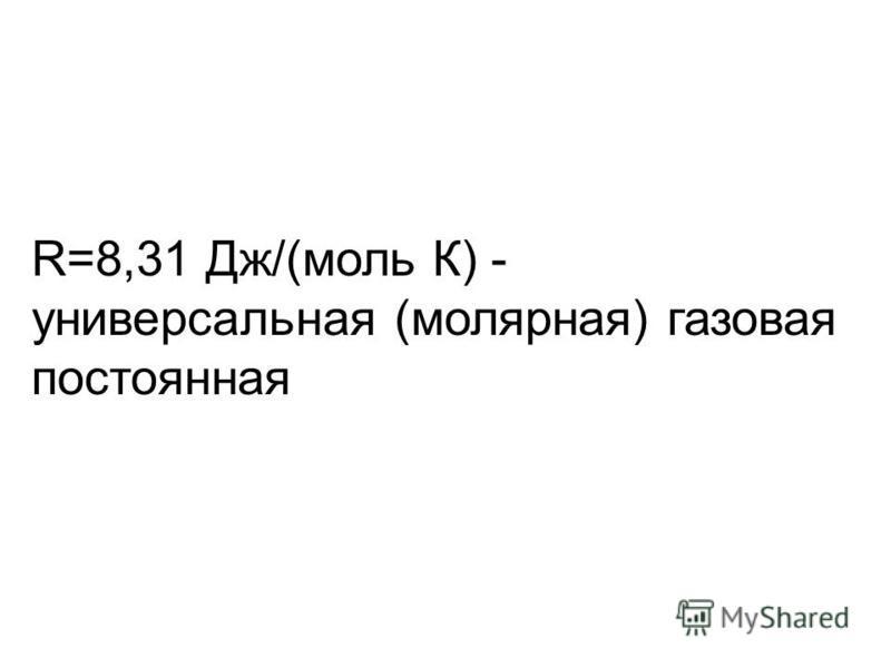 R=8,31 Дж/(моль К) - универсальная (молярная) газовая постоянная