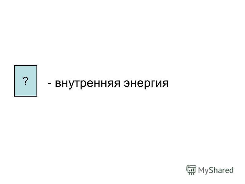 - внутренняя энергия ?