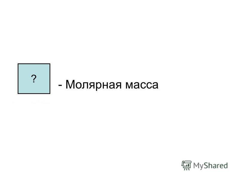 - Молярная масса ?