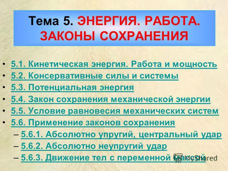 Тема 5. ЭНЕРГИЯ. РАБОТА. ЗАКОНЫ СОХРАНЕНИЯ 5.1. Кинетическая энергия. Работа и мощность 5.1. Кинетическая энергия. Работа и мощность 5.2. Консервативные силы и системы 5.3. Потенциальная энергия 5.4. Закон сохранения механической энергии 5.5. Условие