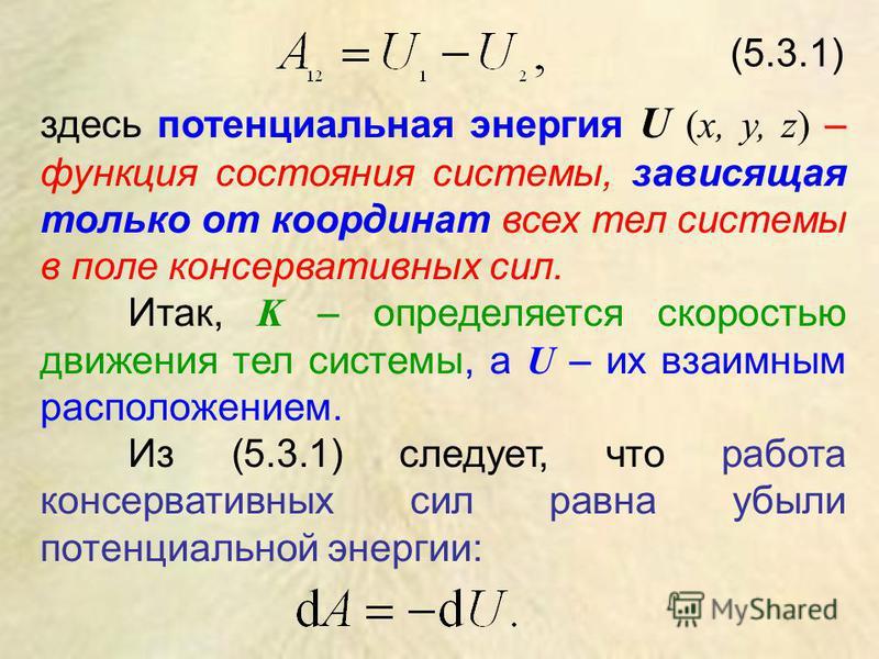 (5.3.1) здесь потенциальная энергия U (х, у, z) – функция состояния системы, зависящая только от координат всех тел системы в поле консервативных сил. Итак, K – определяется скоростью движения тел системы, а U – их взаимным расположением. Из (5.3.1)