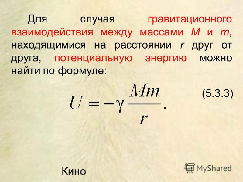 Для случая гравитационного взаимодействия между массами M и m, находящимися на расстоянии r друг от друга, потенциальную энергию можно найти по формуле: (5.3.3) Кино