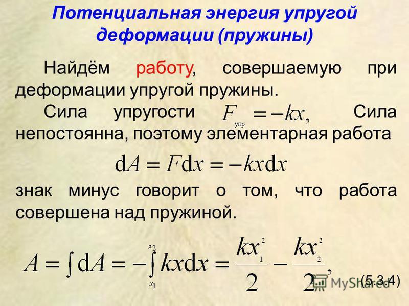 Потенциальная энергия упругой деформации (пружины) Найдём работу, совершаемую при деформации упругой пружины. Сила упругости Сила непостоянна, поэтому элементарная работа знак минус говорит о том, что работа совершена над пружиной. (5.3.4)