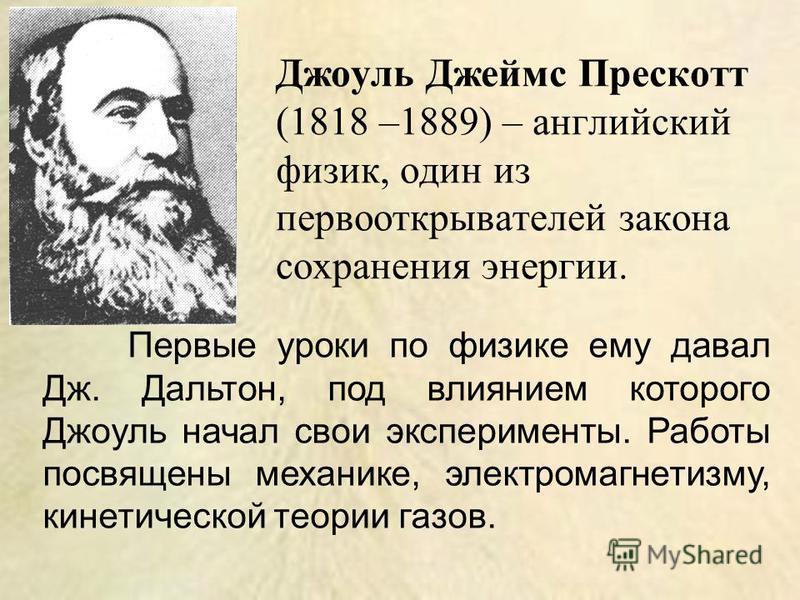 Первые уроки по физике ему давал Дж. Дальтон, под влиянием которого Джоуль начал свои эксперименты. Работы посвящены механике, электромагнетизму, кинетической теории газов. Джоуль Джеймс Прескотт (1818 –1889) – английский физик, один из первооткрыват