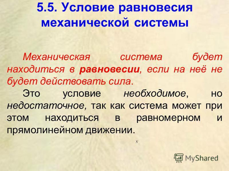 5.5. Условие равновесия механической системы Механическая система будет находиться в равновесии, если на неё не будет действовать сила. Это условие необходимое, но недостаточное, так как система может при этом находиться в равномерном и прямолинейном