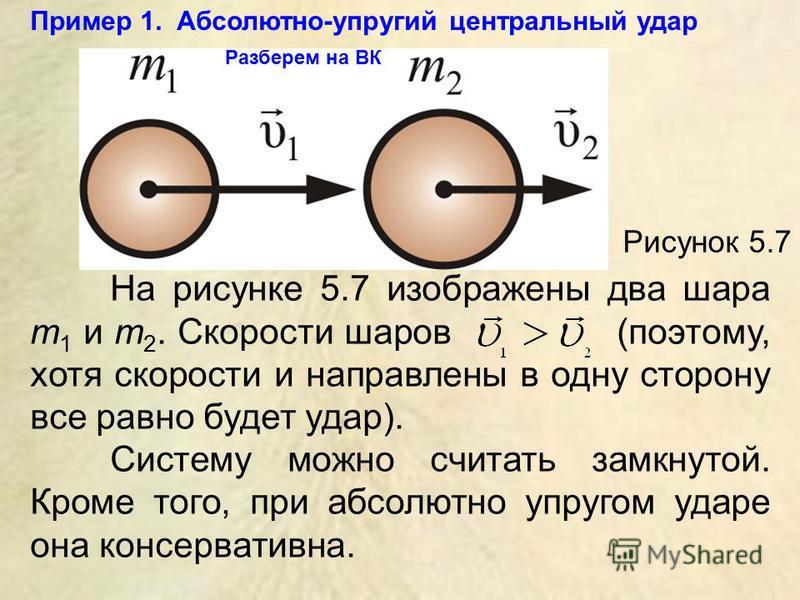Рисунок 5.7 На рисунке 5.7 изображены два шара m 1 и m 2. Скорости шаров (поэтому, хотя скорости и направлены в одну сторону все равно будет удар). Систему можно считать замкнутой. Кроме того, при абсолютно упругом ударе она консервативна. Разберем н