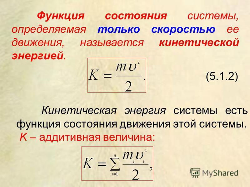 Функция состояния системы, определяемая только скоростью ее движения, называется кинетической энергией. (5.1.2) Кинетическая энергия системы есть функция состояния движения этой системы. K – аддитивная величина: