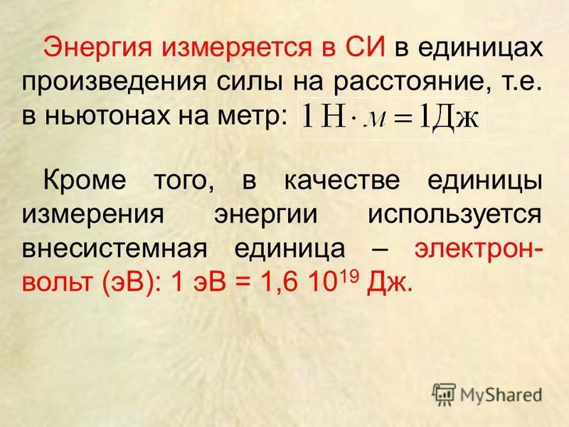 Энергия измеряется в СИ в единицах произведения силы на расстояние, т.е. в ньютонах на метр: Кроме того, в качестве единицы измерения энергии используется внесистемная единица – электрон- вольт (эВ): 1 эВ = 1,6 10 19 Дж.