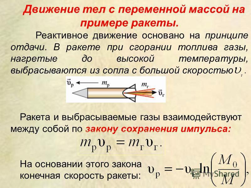 Движение тел с переменной массой на примере ракеты. Реактивное движение основано на принципе отдачи. В ракете при сгорании топлива газы, нагретые до высокой температуры, выбрасываются из сопла с большой скоростью Ракета и выбрасываемые газы взаимодей