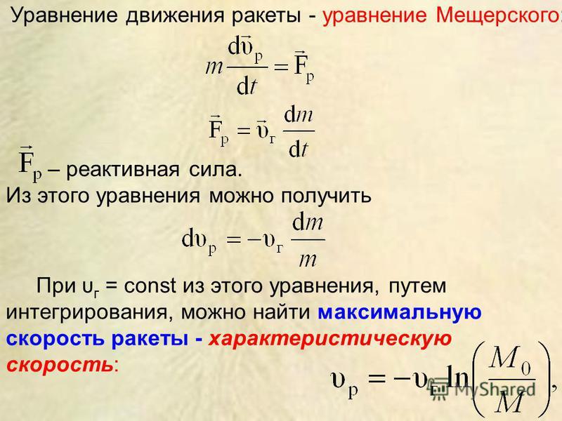 Уравнение движения ракеты - уравнение Мещерского: – реактивная сила. Из этого уравнения можно получить При υ г = const из этого уравнения, путем интегрирования, можно найти максимальную скорость ракеты - характеристическую скорость: