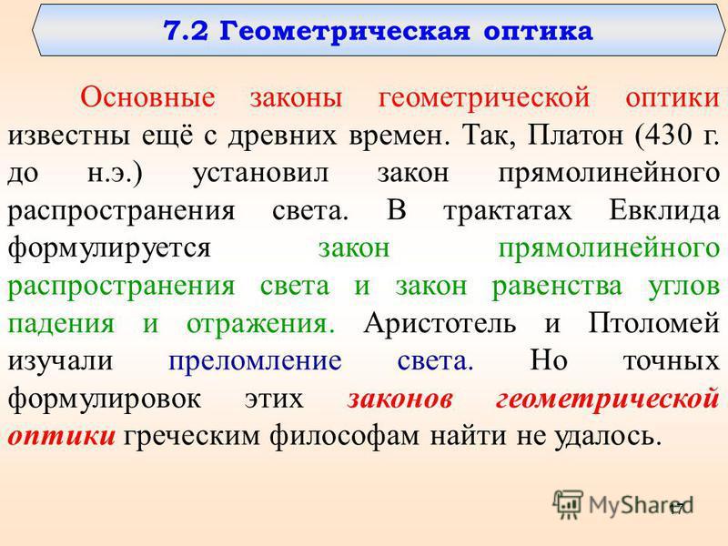 7.2 Геометрическая оптика Основные законы геометрической оптики известны ещё с древних времен. Так, Платон (430 г. до н.э.) установил закон прямолинейного распространения света. В трактатах Евклида формулируется закон прямолинейного распространения с