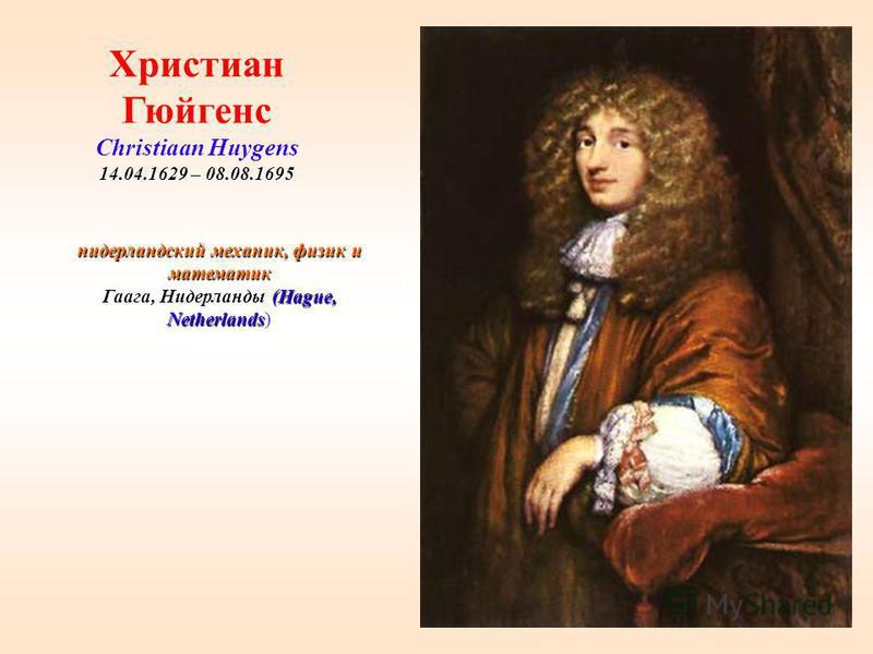 38 нидерландский механик, физик и математик Гаага, Нидерланды (Hague, Netherlands) Христиан Гюйгенс Christiaan Huygens 14.04.1629 – 08.08.1695