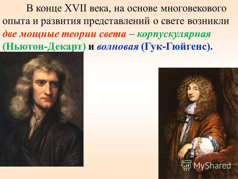 59 В конце XVII века, на основе многовекового опыта и развития представлений о свете возникли две мощные теории света – корпускулярная (Ньютон-Декарт) и волновая (Гук-Гюйгенс).