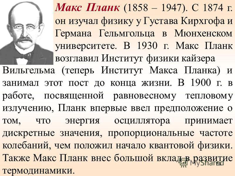 Макс Планк (1858 – 1947). С 1874 г. он изучал физику у Густава Кирхгофа и Германа Гельмгольца в Мюнхенском университете. В 1930 г. Макс Планк возглавил Институт физики кайзера Вильгельма (теперь Институт Макса Планка) и занимал этот пост до конца жиз