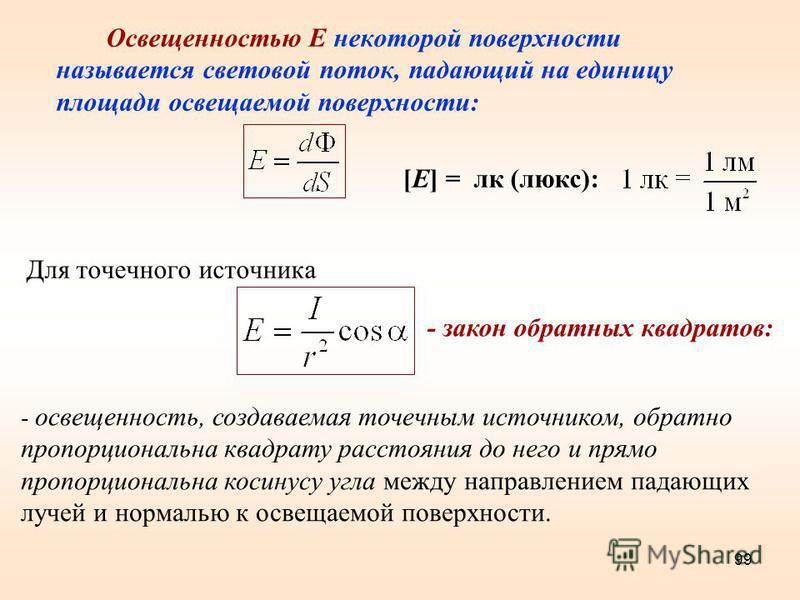 99 Освещенностью Е некоторой поверхности называется световой поток, падающий на единицу площади освещаемой поверхности: [E] = лк (люкс): Для точечного источника - освещенность, создаваемая точечным источником, обратно пропорциональна квадрату расстоя