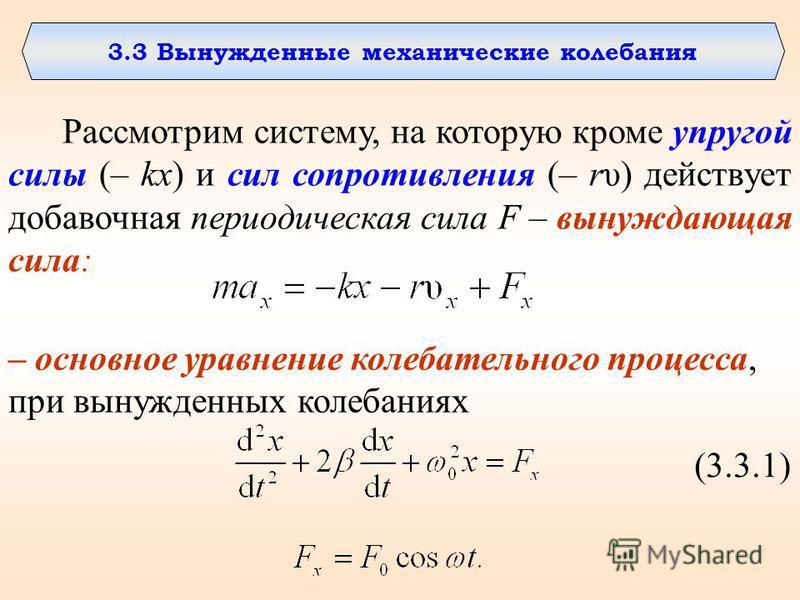 3.3 Вынужденные механические калебания Рассмотрим систему, на которую кроме упругой силы (– kx) и сил сопротивления (– rυ) действует добавочная периодическая сила F – вынуждающая сила: – основное уравнение калебательного процесса, при вынужденных кал