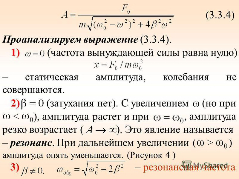 (3.3.4) Проанализируем выражение (3.3.4). 1)(частота вынуждающей силы равна нулю) – статическая амплитуда, калебания не совершаются. 2) (затухания нет). С увеличением ω (но при ), амплитуда растет и при, амплитуда резко возрастает (). Это явление наз