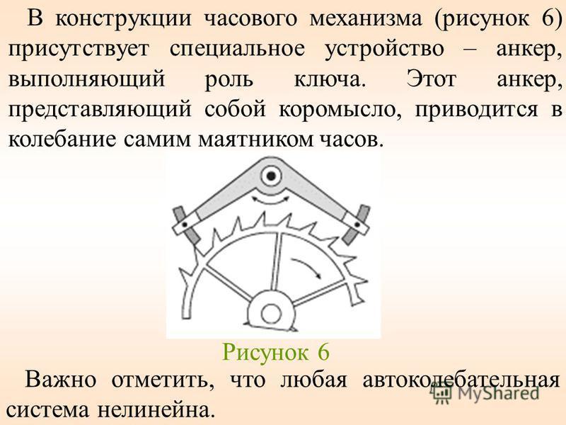 В конструкции часового механизма (рисунок 6) присутствует специальное устройство – анкер, выполняющий роль ключа. Этот анкер, представляющий собой коромысло, приводится в калебание самим маятником часов. Рисунок 6 Важно отметить, что любая автокалеба