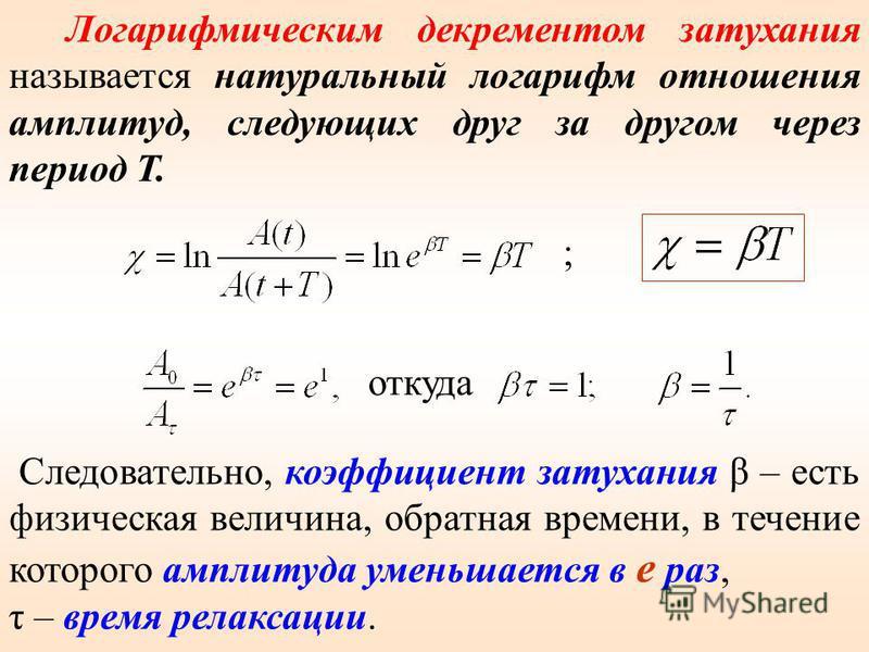 Логарифмическим декрементом затухания называется натуральный логарифм отношения амплитуд, следующих друг за другом через период Т. ; откуда Следовательно, коэффициент затухания β – есть физическая величина, обратная времени, в течение которого амплит