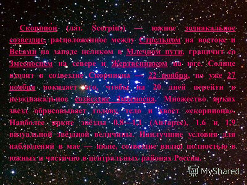 Скорпио́н (лат. Scorpius) южное зодиакальное созвездие, расположенное между Стрельцом на востоке и Весами на западе целиком в Млечном пути, граничит со Змееносцем на севере и Жертвенником на юге. Солнце входит в созвездие Скорпиона 22 ноября, но уже