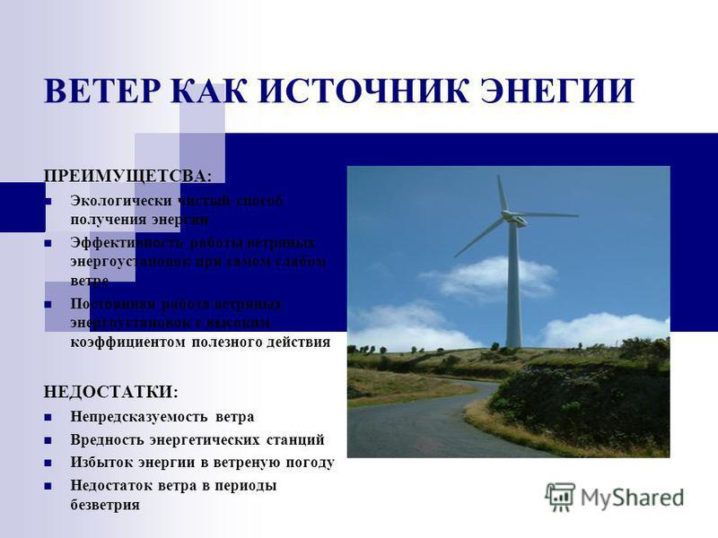 ВЕТЕР КАК ИСТОЧНИК ЭНЕГИИ ПРЕИМУЩЕТСВА: Экологически чистый способ получения энергии Эффективность работы ветряных энергоустановок при самом слабом ветре Постоянная работа ветряных энергоустановок с высоким коэффициентом полезного действия НЕДОСТАТКИ
