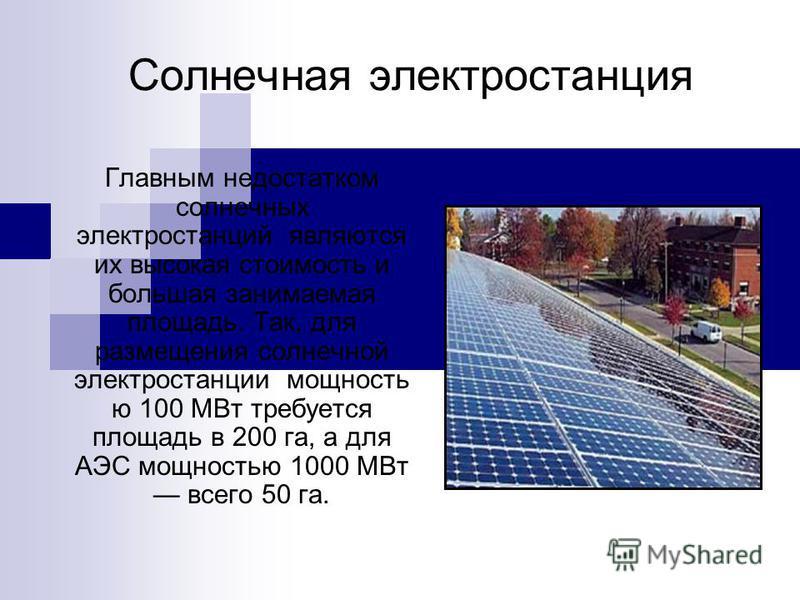 Солнечная электростанция Главным недостатком солнечных электростанций являются их высокая стоимость и большая занимаемая площадь. Так, для размещения солнечной электростанции мощность ю 100 МВт требуется площадь в 200 га, а для АЭС мощностью 1000 МВт