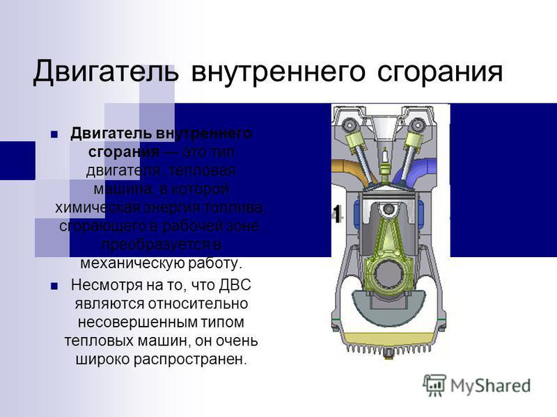 Двигатель внутреннего сгорания Двигатель внутреннего сгорания это тип двигателя, тепловая машина, в которой химическая энергия топлива, сгорающего в рабочей зоне, преобразуется в механическую работу. Несмотря на то, что ДВС являются относительно несо
