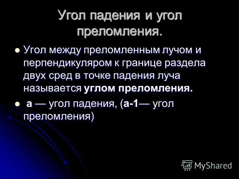 Угол падения и угол преломления. Угол между преломленным лучом и перпендикуляром к границе раздела двух сред в точке падения луча называется углом преломления. Угол между преломленным лучом и перпендикуляром к границе раздела двух сред в точке падени