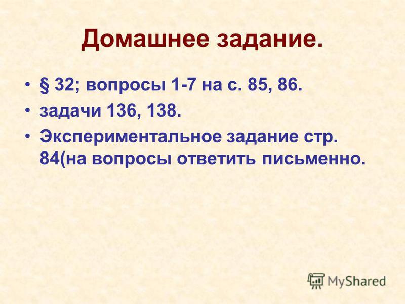 Домашнее задание. § 32; вопросы 1-7 на с. 85, 86. задачи 136, 138. Экспериментальное задание стр. 84(на вопросы ответить письменно.