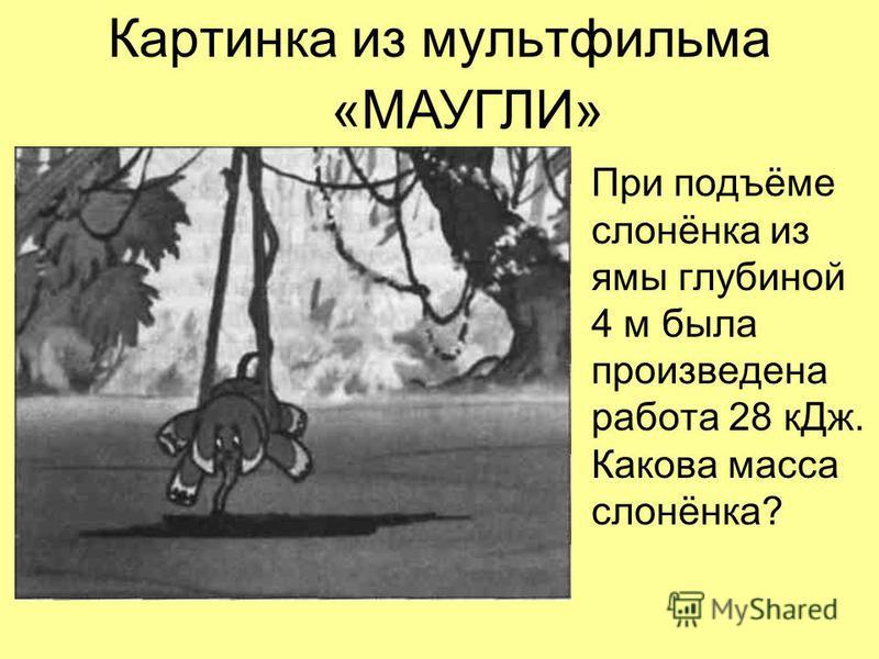 Картинка из мультфильма При подъёме слонёнка из ямы глубиной 4 м была произведена работа 28 к Дж. Какова масса слонёнка? «МАУГЛИ»
