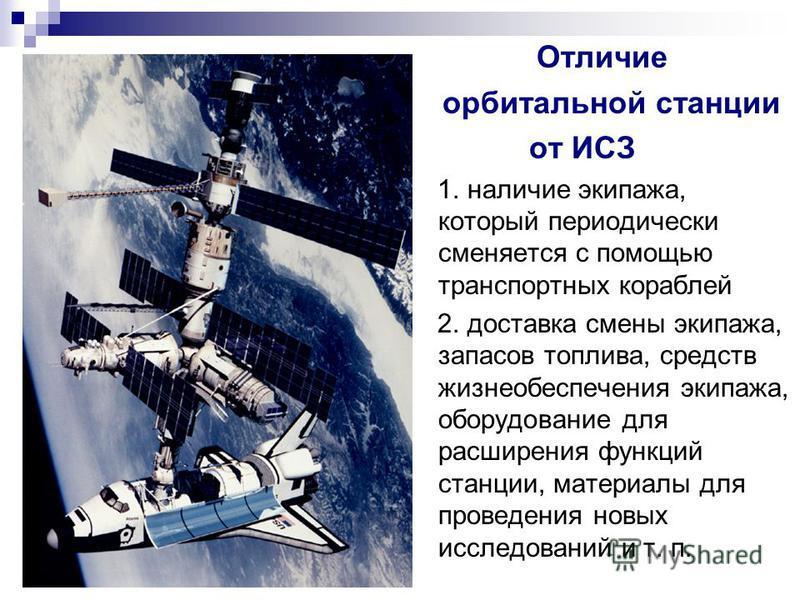 Отличие орбитальной станции от ИСЗ 1. наличие экипажа, который периодически сменяется с помощью транспортных кораблей 2. доставка смены экипажа, запасов топлива, средств жизнеобеспечения экипажа, оборудование для расширения функций станции, материалы