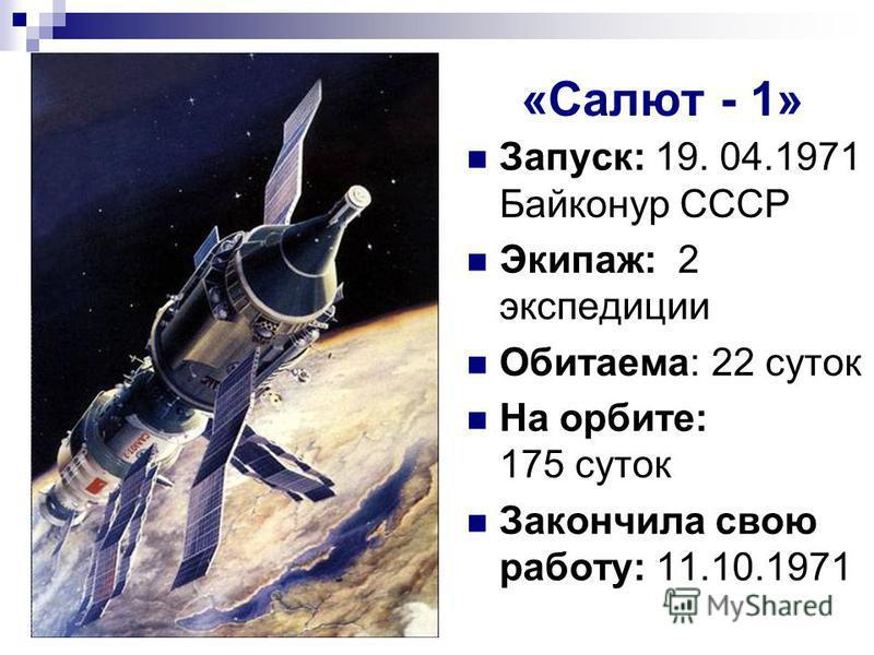 «Салют - 1» Запуск: 19. 04.1971 Байконур СССР Экипаж: 2 экспедиции Обитаема: 22 суток На орбите: 175 суток Закончила свою работу: 11.10.1971