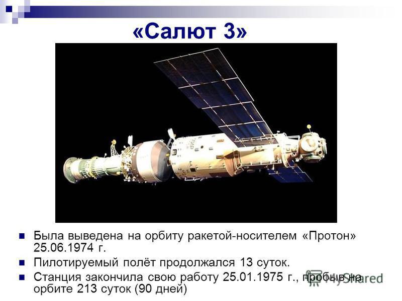 «Салют 3» Была выведена на орбиту ракетой-носителем «Протон» 25.06.1974 г. Пилотируемый полёт продолжался 13 суток. Станция закончила свою работу 25.01.1975 г., пробыв на орбите 213 суток (90 дней)