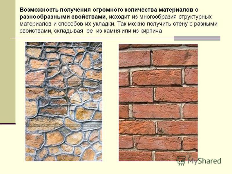 Возможность получения огромного количества материалов с разнообразными свойствами, исходит из многообразия структурных материалов и способов их укладки. Так можно получить стену с разными свойствами, складывая ее из камня или из кирпича